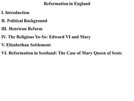 Reformation in England I. Introduction II. Political Background III. Henrican Reform IV. The Religious Yo-Yo: Edward VI and Mary V. Elizabethan Settlement.
