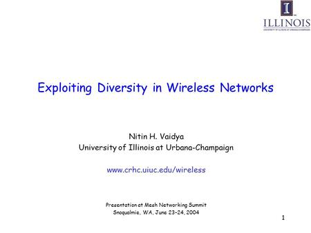 1 Exploiting Diversity in Wireless Networks Nitin H. Vaidya University of Illinois at Urbana-Champaign www.crhc.uiuc.edu/wireless Presentation at Mesh.