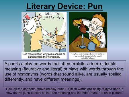 Literary Device: Pun A pun is a play on words that often exploits a term's double meaning (figurative and literal) or plays with words through the use.