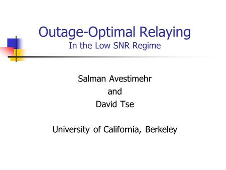 Outage-Optimal Relaying In the Low SNR Regime Salman Avestimehr and David Tse University of California, Berkeley.