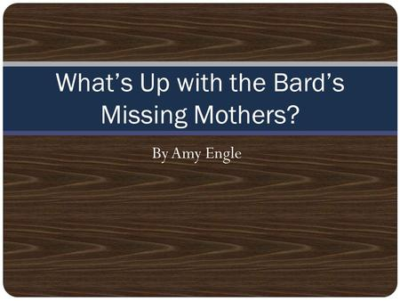 By Amy Engle What's Up with the Bard's Missing Mothers?