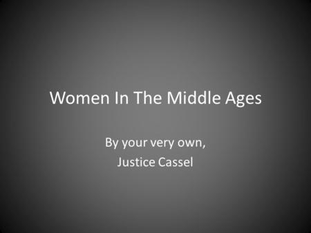 Women In The Middle Ages By your very own, Justice Cassel.