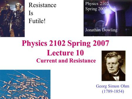 Physics 2102 Spring 2007 Lecture 10 Current and Resistance Physics 2102 Spring 2007 Jonathan Dowling Georg Simon Ohm (1789-1854) Resistance Is Futile!