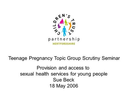 Teenage Pregnancy Topic Group Scrutiny Seminar Provision and access to sexual health services for young people Sue Beck 18 May 2006.