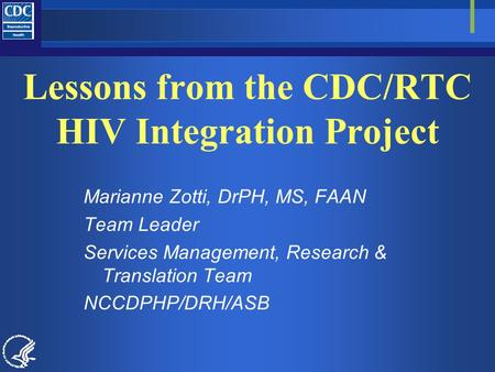 Lessons from the CDC/RTC HIV Integration Project Marianne Zotti, DrPH, MS, FAAN Team Leader Services Management, Research & Translation Team NCCDPHP/DRH/ASB.