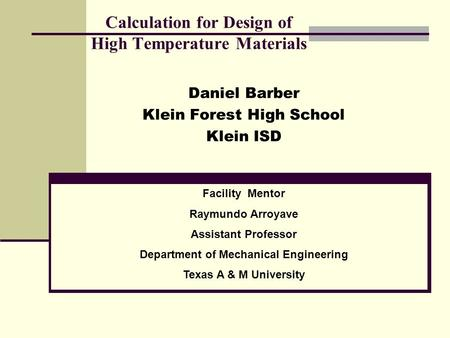 Calculation for Design of High Temperature Materials Daniel Barber Klein Forest High School Klein ISD Facility Mentor Raymundo Arroyave Assistant Professor.