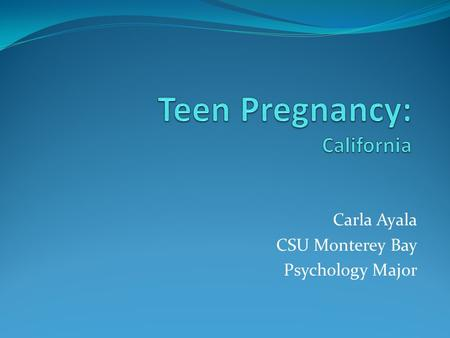 "Carla Ayala CSU Monterey Bay Psychology Major. ""Youthquake"" California's birth rates to teens are between 4 and 12 times higher than are the rates for."