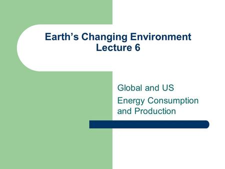 Earth's Changing Environment Lecture 6 Global and US Energy Consumption and Production.