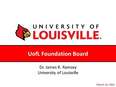 UofL Foundation Board March 14, 2011 Dr. James R. Ramsey University of Louisville.