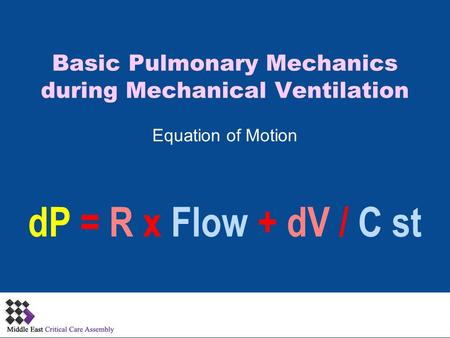Basic Pulmonary Mechanics during Mechanical Ventilation Equation of Motion dP = R x Flow + dV / C st.