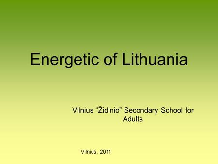 "Energetic of Lithuania Vilnius ""Židinio"" Secondary School for Adults Vilnius, 2011."