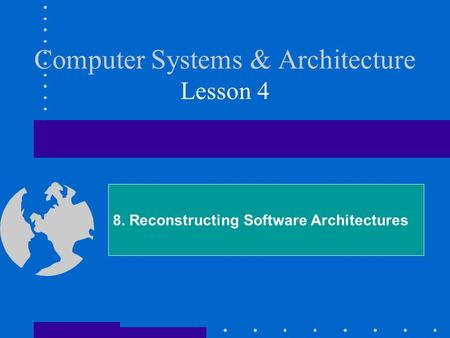 Computer Systems & Architecture Lesson 4 8. Reconstructing Software Architectures.