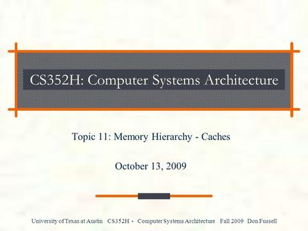 University of Texas at Austin CS352H - Computer Systems Architecture Fall 2009 Don Fussell CS352H: Computer Systems Architecture Topic 11: Memory Hierarchy.