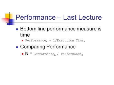 Performance – Last Lecture Bottom line performance measure is time Performance A = 1/Execution Time A Comparing Performance N = Performance A / Performance.