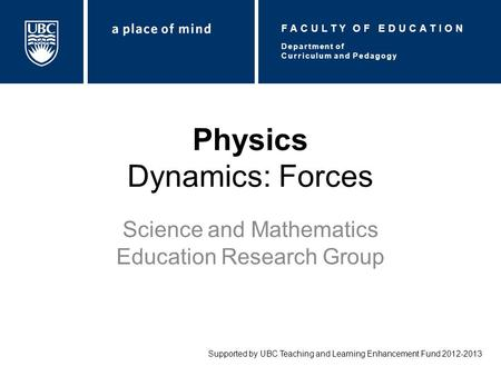 Physics Dynamics: Forces Science and Mathematics Education Research Group Supported by UBC Teaching and Learning Enhancement Fund 2012-2013 Department.