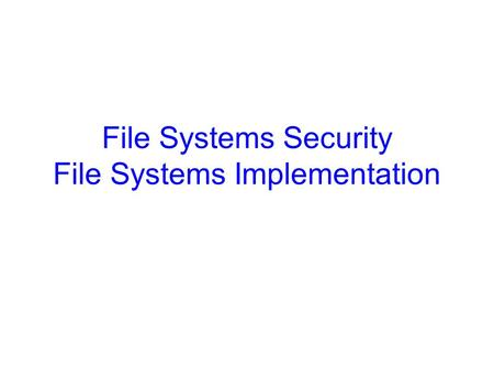 File Systems Security File Systems Implementation.