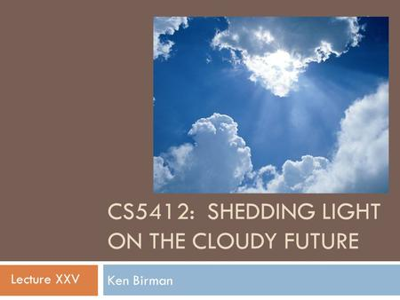 CS5412: SHEDDING LIGHT ON THE CLOUDY FUTURE Ken Birman 1 Lecture XXV.