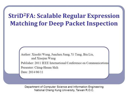 StriD 2 FA: Scalable Regular Expression Matching for Deep Packet Inspection Author: Xiaofei Wang, Junchen Jiang, Yi Tang, Bin Liu, and Xiaojun Wang Publisher: