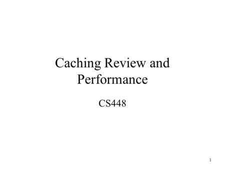 1 Caching Review and Performance CS448. 2 Memory Hierarchies Takes advantage of locality of reference principle –Most programs do not access all code.