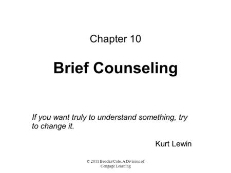 © 2011 Brooks/Cole, A Division of Cengage Learning Chapter 10 Brief Counseling If you want truly to understand something, try to change it. Kurt Lewin.