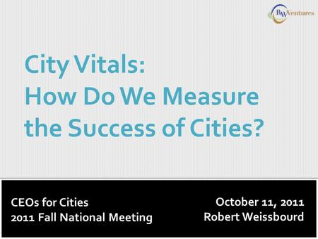 October 11, 2011 Robert Weissbourd City Vitals: How Do We Measure the Success of Cities? CEOs for Cities 2011 Fall National Meeting.