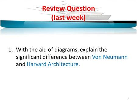 Review Question (last week) 1.With the aid of diagrams, explain the significant difference between Von Neumann and Harvard Architecture. 1.