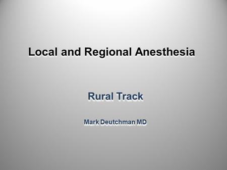 Local and Regional Anesthesia Rural Track Mark Deutchman MD Rural Track Mark Deutchman MD 1.