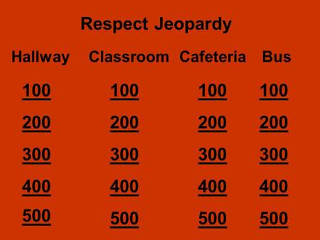 Respect Jeopardy HallwayClassroomCafeteriaBus 100 200 300 400 500 200 300 400 500.