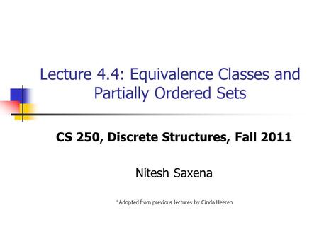 Lecture 4.4: Equivalence Classes and Partially Ordered Sets CS 250, Discrete Structures, Fall 2011 Nitesh Saxena *Adopted from previous lectures by Cinda.