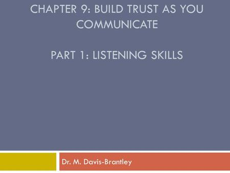 CHAPTER 9: BUILD TRUST AS YOU COMMUNICATE PART 1: LISTENING SKILLS Dr. M. Davis-Brantley.