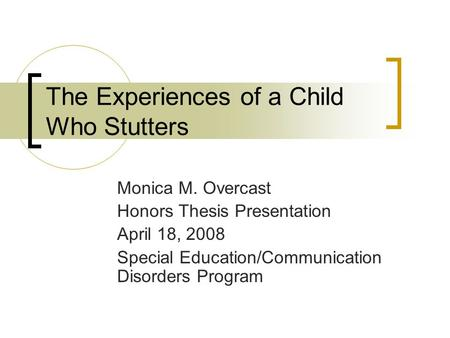 The Experiences of a Child Who Stutters Monica M. Overcast Honors Thesis Presentation April 18, 2008 Special Education/Communication Disorders Program.