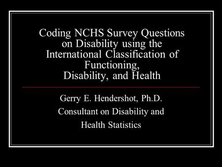 Coding NCHS Survey Questions on Disability using the International Classification of Functioning, Disability, and Health Gerry E. Hendershot, Ph.D. Consultant.