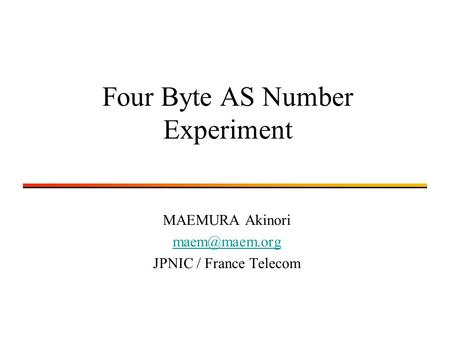 Four Byte AS Number Experiment MAEMURA Akinori JPNIC / France Telecom.