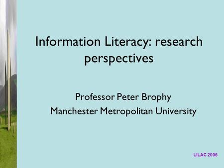 LILAC 2006 Information Literacy: research perspectives Professor Peter Brophy Manchester Metropolitan University.
