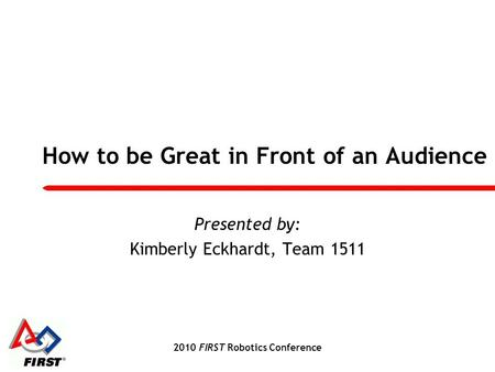 2010 FIRST Robotics Conference How to be Great in Front of an Audience Presented by: Kimberly Eckhardt, Team 1511.