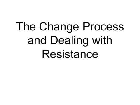 The Change Process and Dealing with Resistance. How do you get people to change?