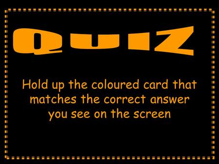 Hold up the coloured card that matches the correct answer you see on the screen.