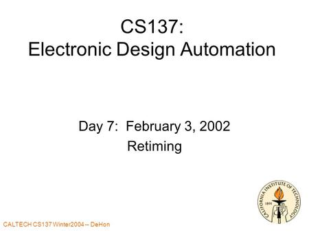 CALTECH CS137 Winter2004 -- DeHon CS137: Electronic Design Automation Day 7: February 3, 2002 Retiming.