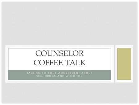 TALKING TO YOUR ADOLESCENT ABOUT SEX, DRUGS AND ALCOHOL COUNSELOR COFFEE TALK.
