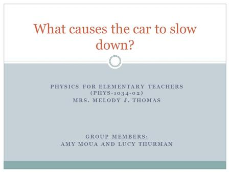 GROUP MEMBERS: AMY MOUA AND LUCY THURMAN What causes the car to slow down? PHYSICS FOR ELEMENTARY TEACHERS (PHYS-1034-02) MRS. MELODY J. THOMAS.