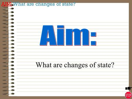 AIM: What are changes of state? What are changes of state?