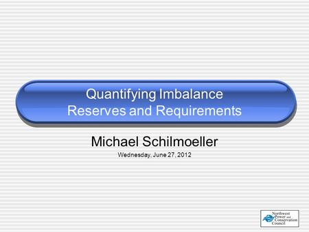 Michael Schilmoeller Wednesday, June 27, 2012 Quantifying Imbalance Reserves and Requirements.