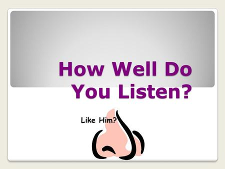 How Well Do You Listen? Like Him? FYI ON COMMUNICATION *Americans gain 90% of their information from listening *We can think 4-times faster than we can.