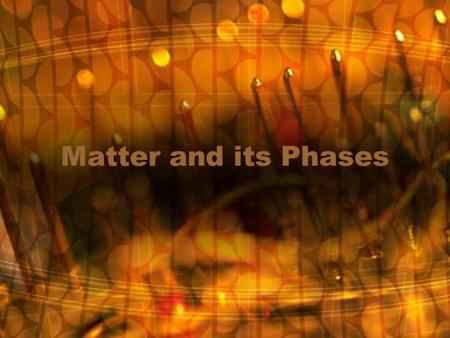 Matter and its Phases. Matter Is anything that takes up space and has mass. Volume – Measure of the space an object occupies Mass – Measure of the amount.