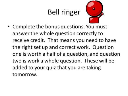 Bell ringer Complete the bonus questions. You must answer the whole question correctly to receive credit. That means you need to have the right set up.