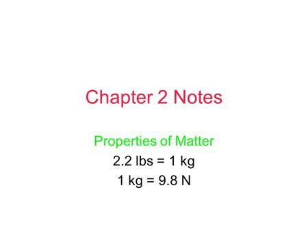 Chapter 2 Notes Properties of Matter 2.2 lbs = 1 kg 1 kg = 9.8 N.
