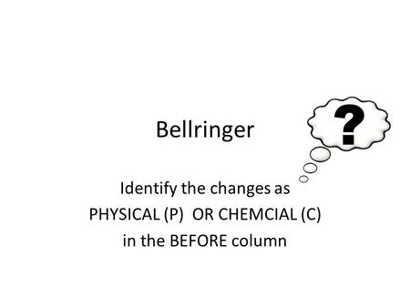 Bellringer Identify the changes as PHYSICAL (P) OR CHEMCIAL (C) in the BEFORE column.