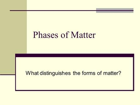 Phases of Matter What distinguishes the forms of matter?