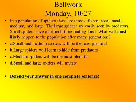 Bellwork Monday, 10/27 In a population of spiders there are three different sizes: small, medium, and large. The large spiders are easily seen by predators.