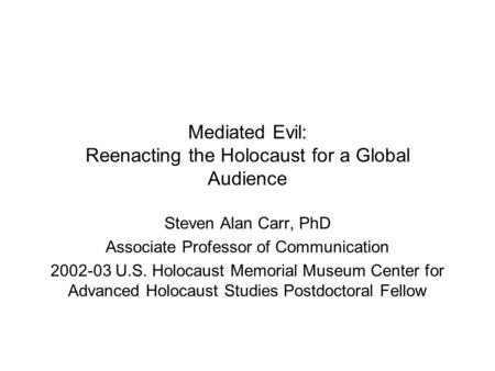 Mediated Evil: Reenacting the Holocaust for a Global Audience Steven Alan Carr, PhD Associate Professor of Communication 2002-03 U.S. Holocaust Memorial.